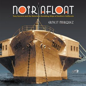 Noir Afloat by Ernest Marquez. A true story of the renowned gambling ships that anchored in Santa Monica Bay in the 1920s and 1930s.